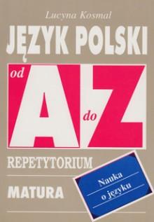 Język polski od A do Z - Nauka o języku - Repetytorium. Matura